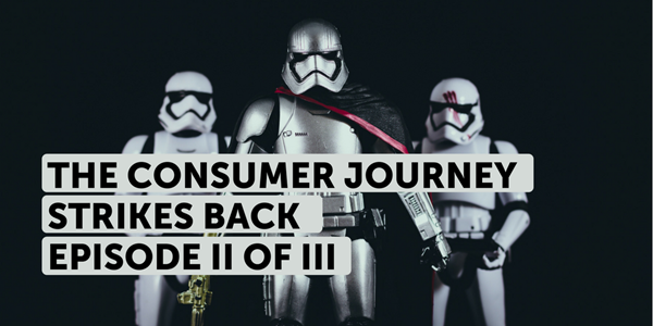 The consumer journey strikes back [Episode II of III]