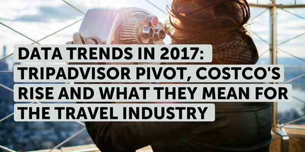 Data trends in 2017: TripAdvisor pivot, Costco's rise and what they mean for the travel industry
